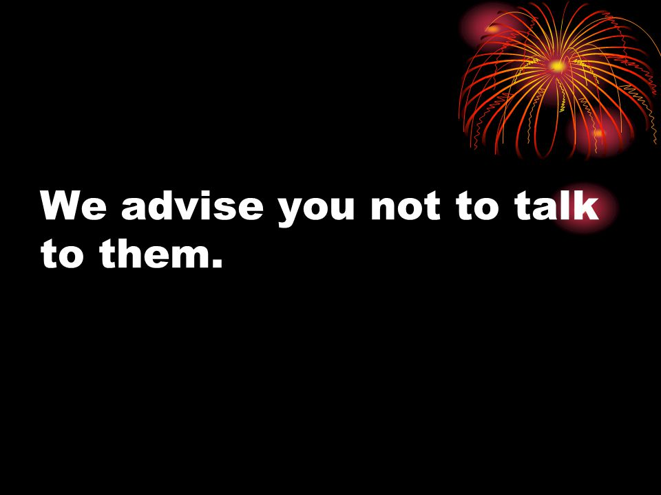 We advise you not to talk to them.