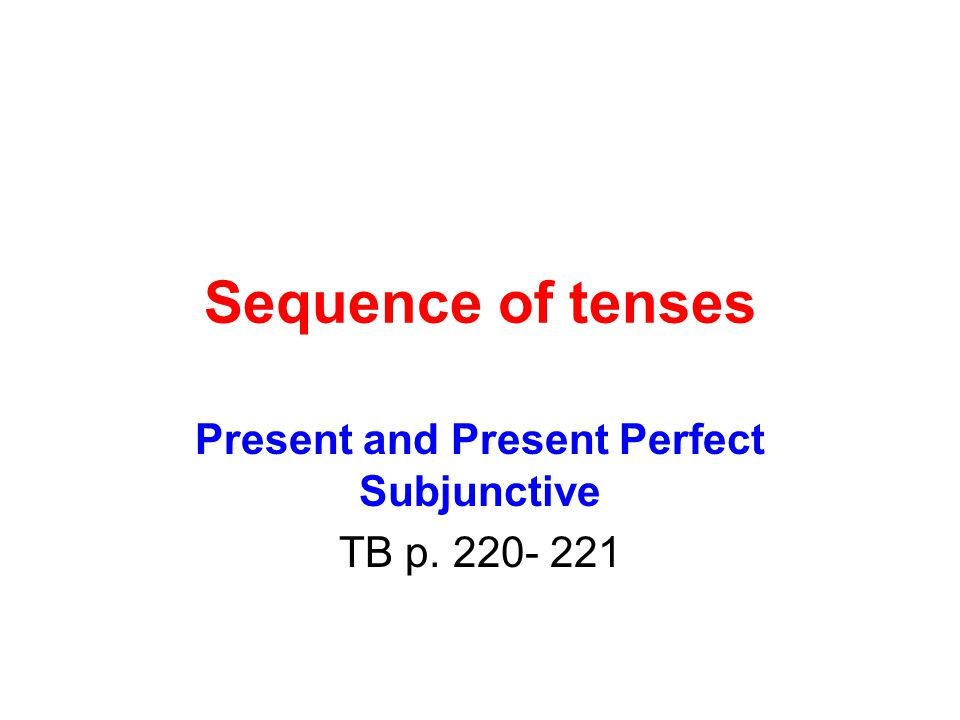 Sequence of tenses Present and Present Perfect Subjunctive TB p. 220- 221