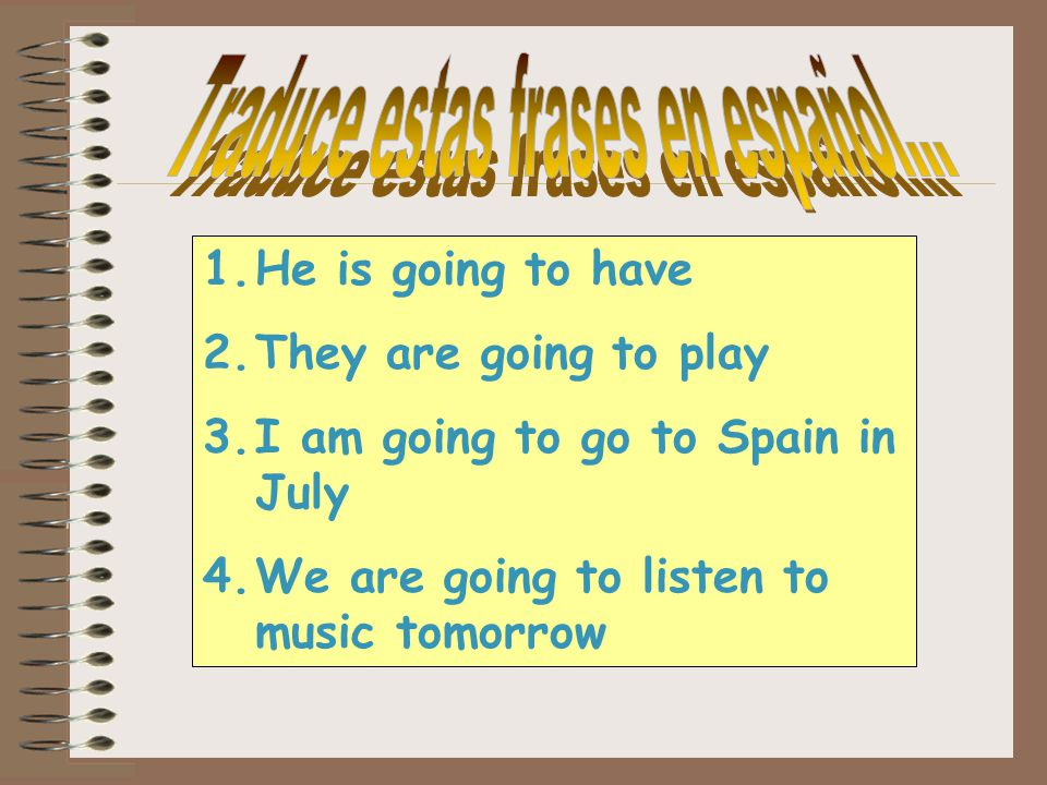 1.He is going to have 2.They are going to play 3.I am going to go to Spain in July 4.We are going to listen to music tomorrow