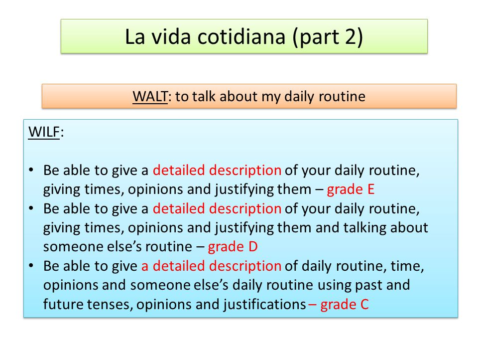 La vida cotidiana (part 2) WALT: to talk about my daily routine WILF: Be able to give a detailed description of your daily routine, giving times, opinions and justifying them – grade E Be able to give a detailed description of your daily routine, giving times, opinions and justifying them and talking about someone else's routine – grade D Be able to give a detailed description of daily routine, time, opinions and someone else's daily routine using past and future tenses, opinions and justifications – grade C WILF: Be able to give a detailed description of your daily routine, giving times, opinions and justifying them – grade E Be able to give a detailed description of your daily routine, giving times, opinions and justifying them and talking about someone else's routine – grade D Be able to give a detailed description of daily routine, time, opinions and someone else's daily routine using past and future tenses, opinions and justifications – grade C