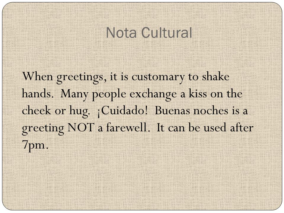 Nota Cultural When greetings, it is customary to shake hands.