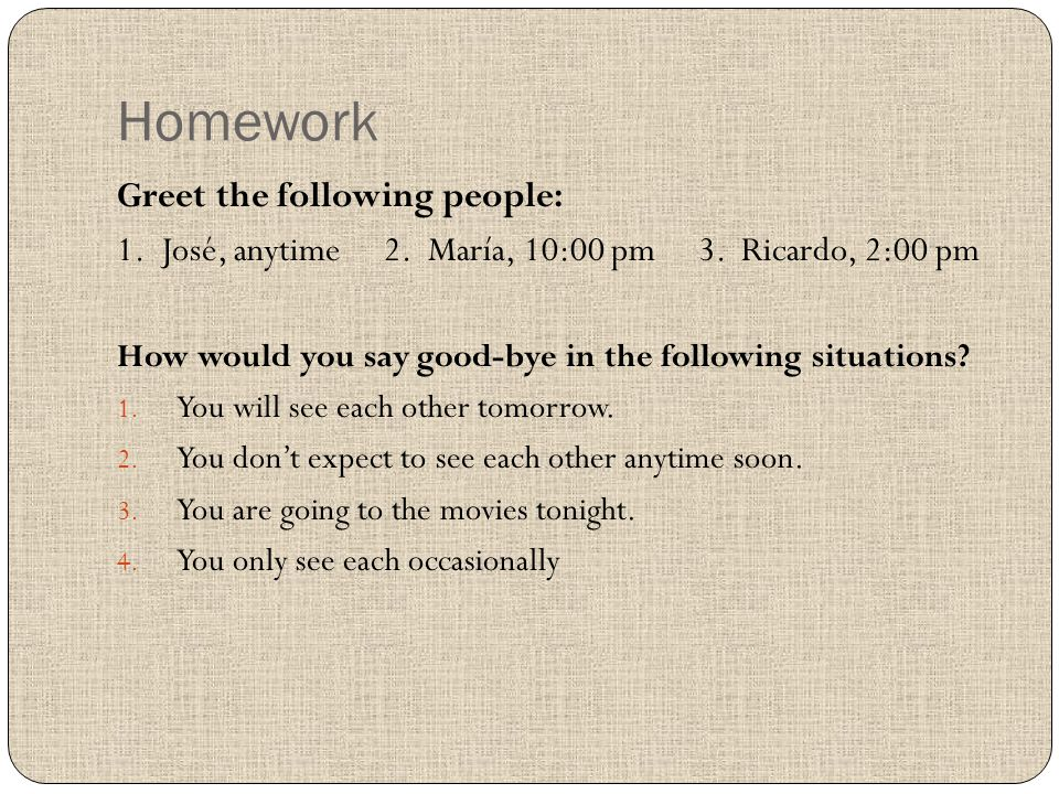 Homework Greet the following people: 1.José, anytime 2.
