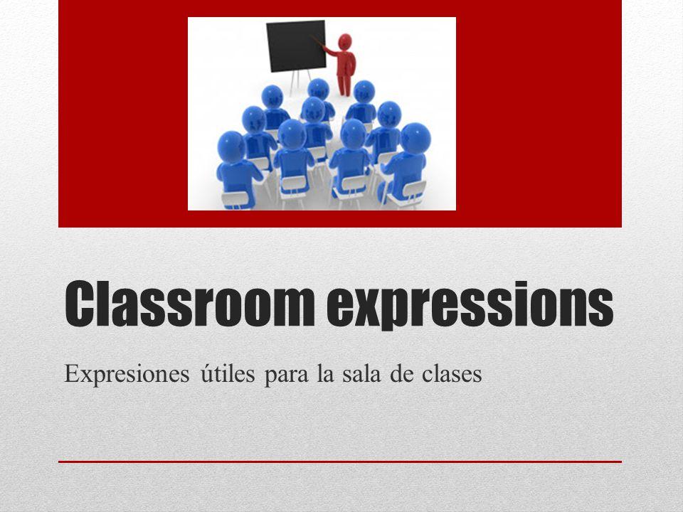 Classroom expressions Expresiones útiles para la sala de clases
