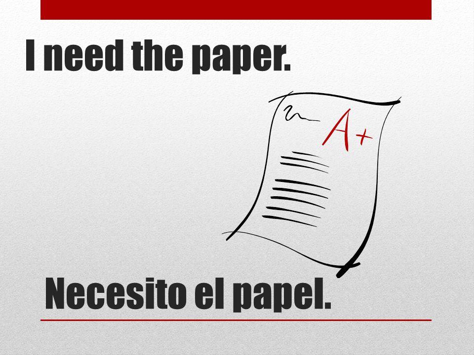 Necesito el papel. I need the paper.