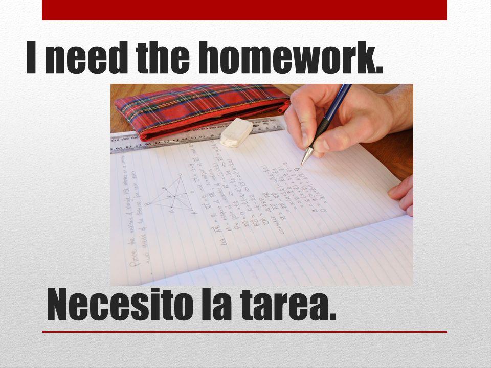 Necesito la tarea. I need the homework.