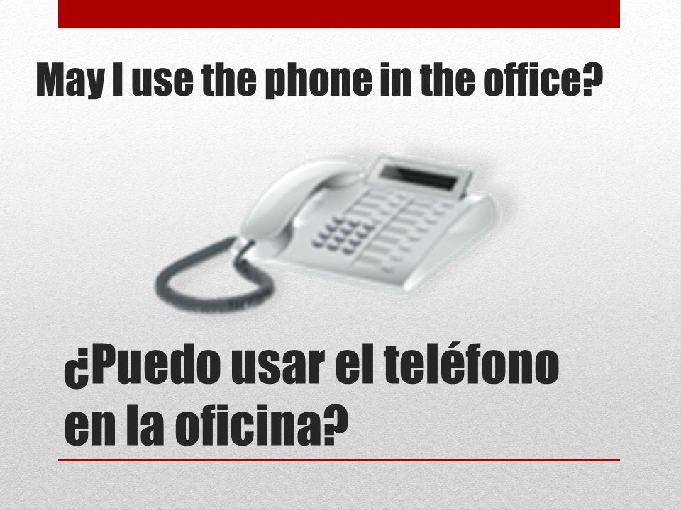 ¿Puedo usar el teléfono en la oficina? May I use the phone in the office?