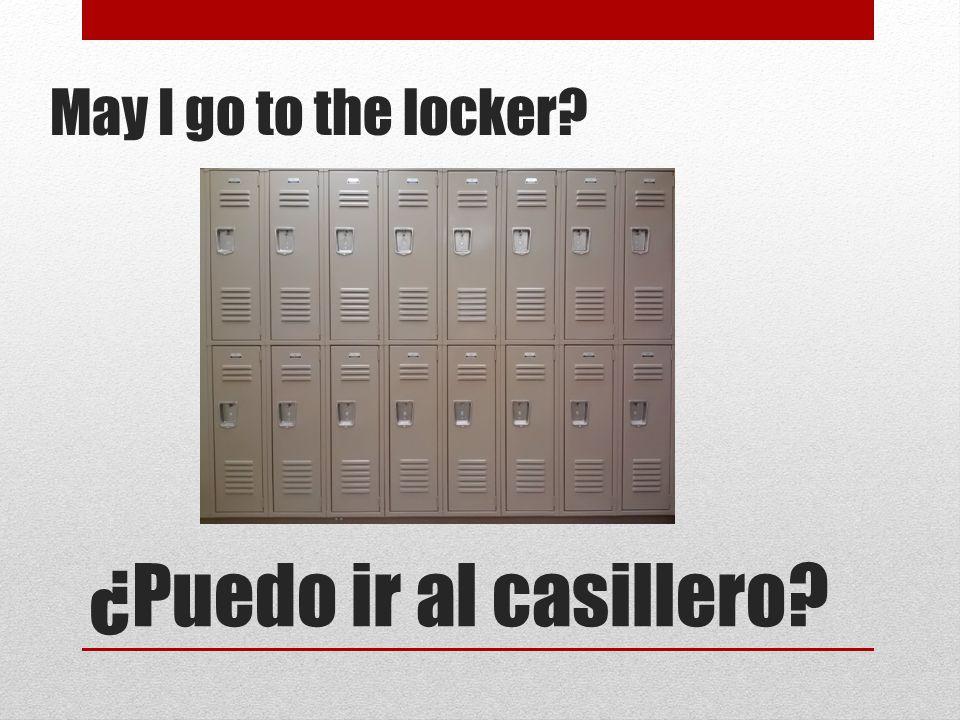 ¿Puedo ir al casillero? May I go to the locker?