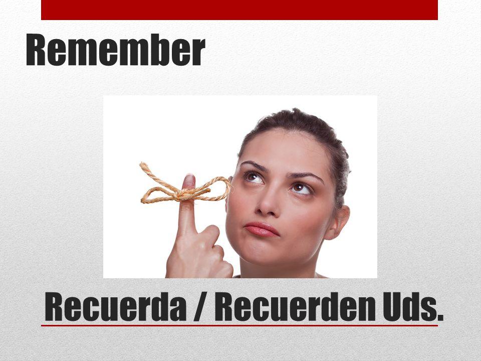 Recuerda / Recuerden Uds. Remember