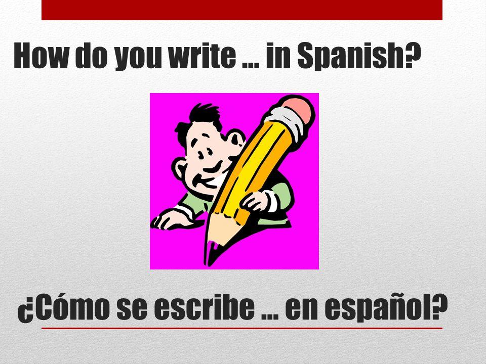 ¿Cómo se escribe … en español? How do you write … in Spanish?