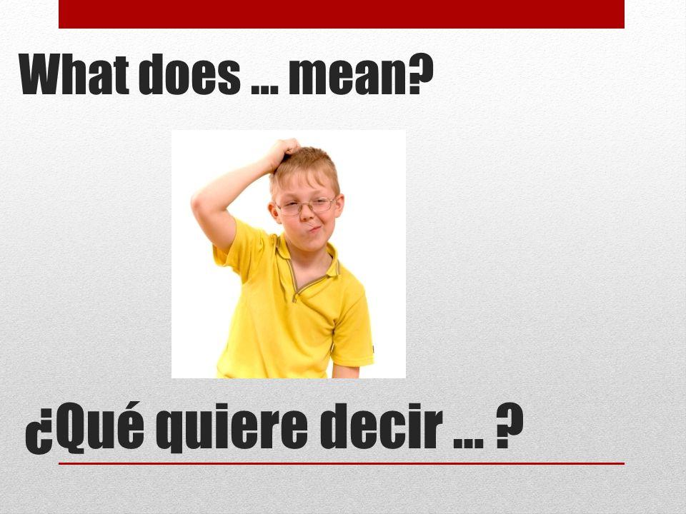 ¿Qué quiere decir … ? What does … mean?