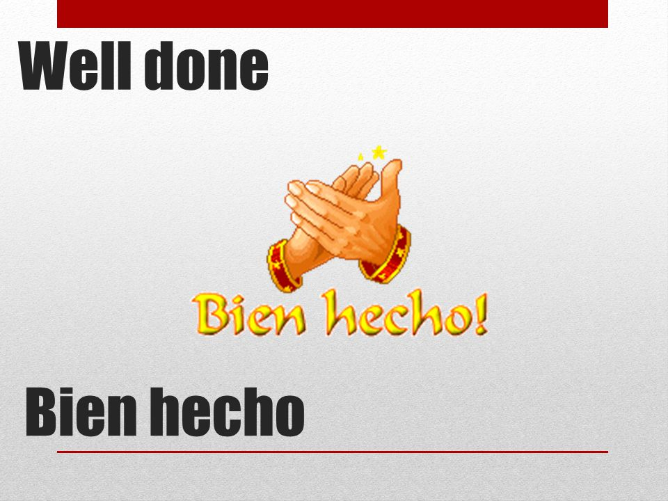 Bien hecho Well done