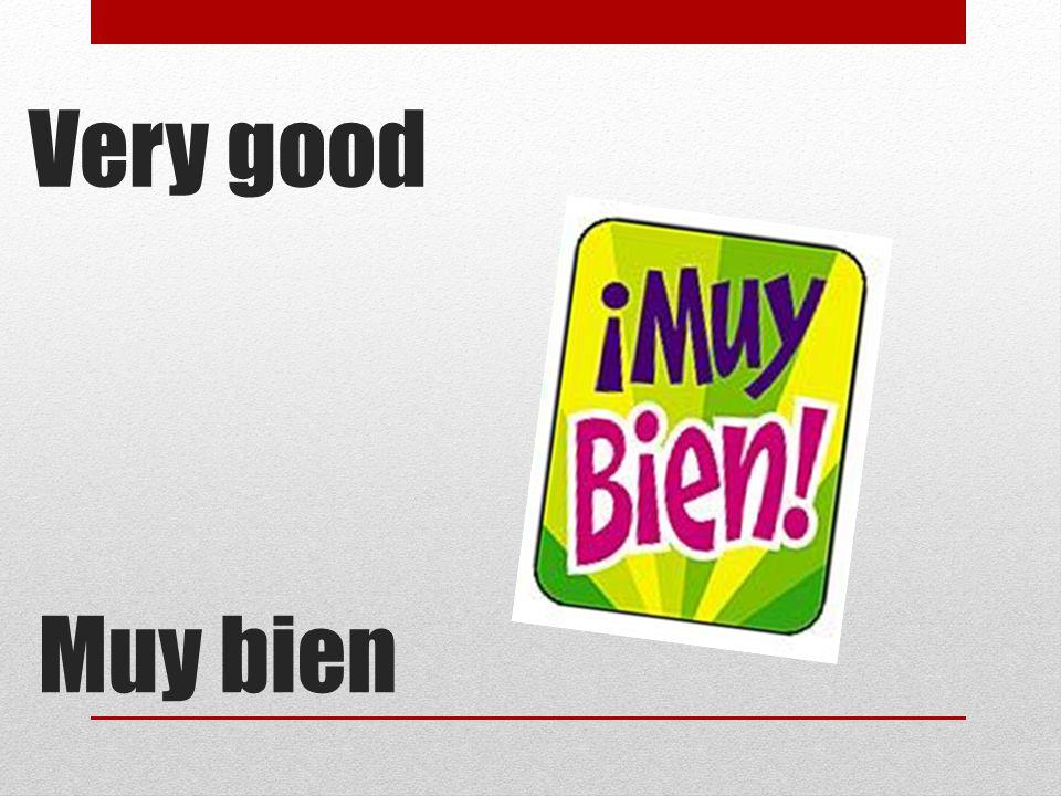 Muy bien Very good