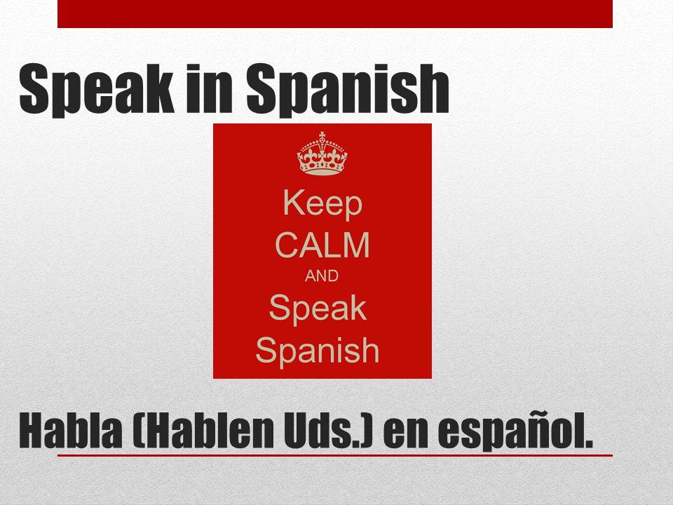 Speak in Spanish Habla (Hablen Uds.) en español.