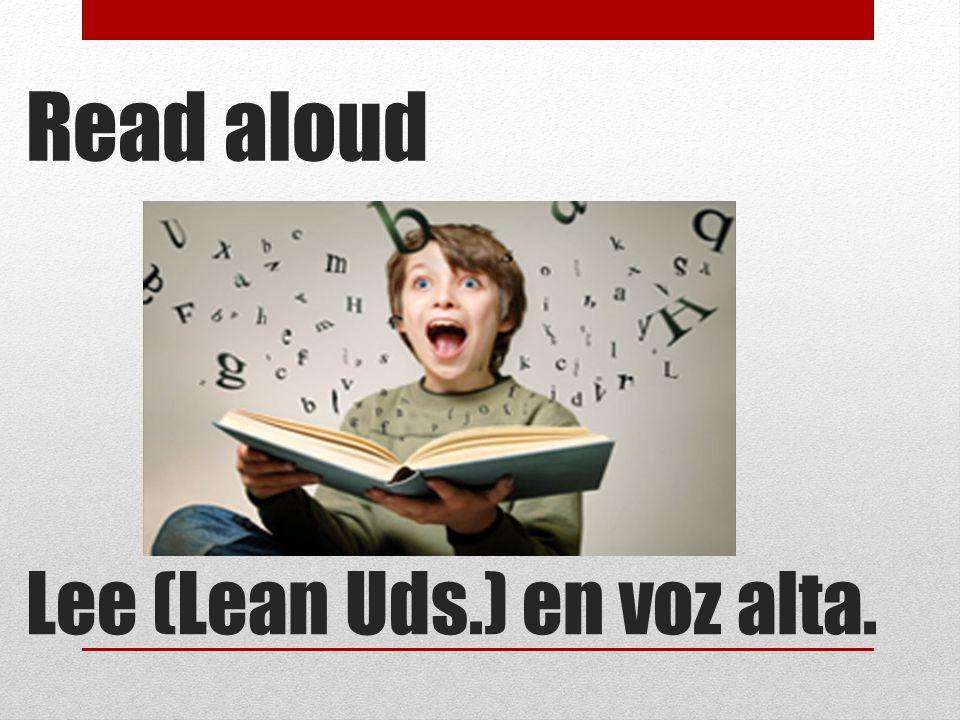 Read aloud Lee (Lean Uds.) en voz alta.