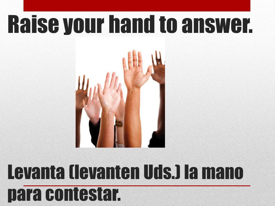 Raise your hand to answer. Levanta (levanten Uds.) la mano para contestar.