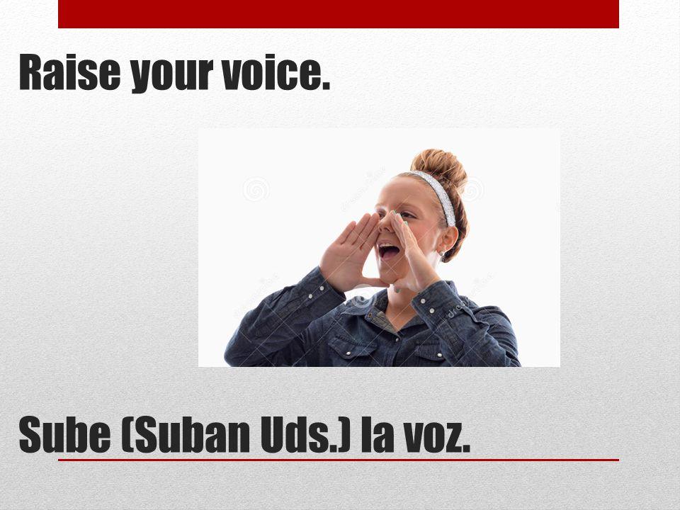 Raise your voice. Sube (Suban Uds.) la voz.