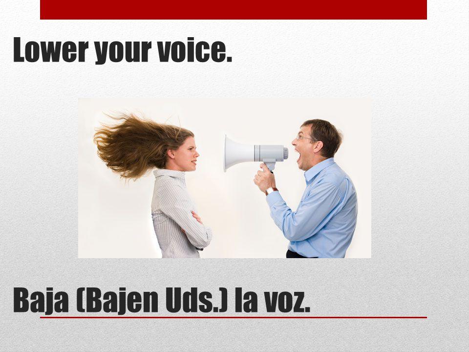 Lower your voice. Baja (Bajen Uds.) la voz.