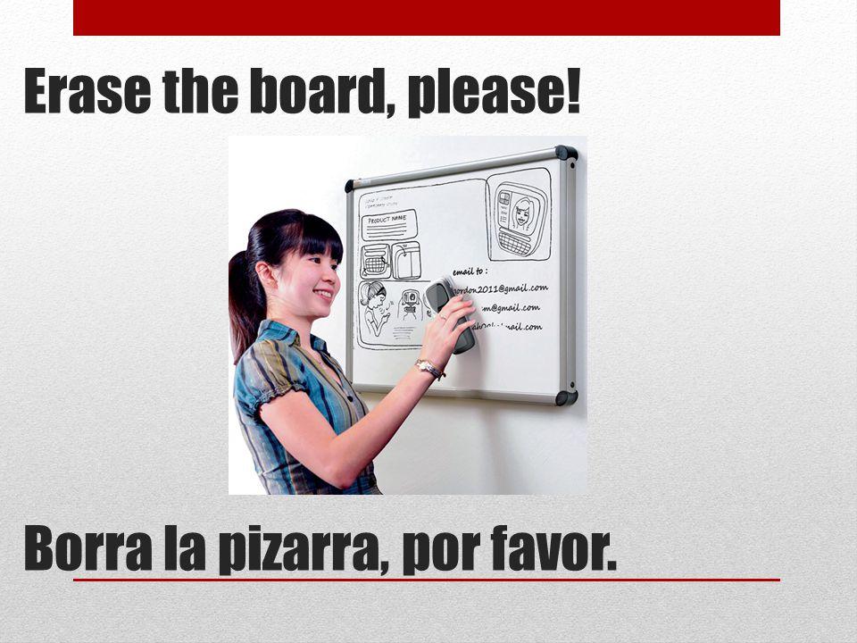 Erase the board, please! Borra la pizarra, por favor.