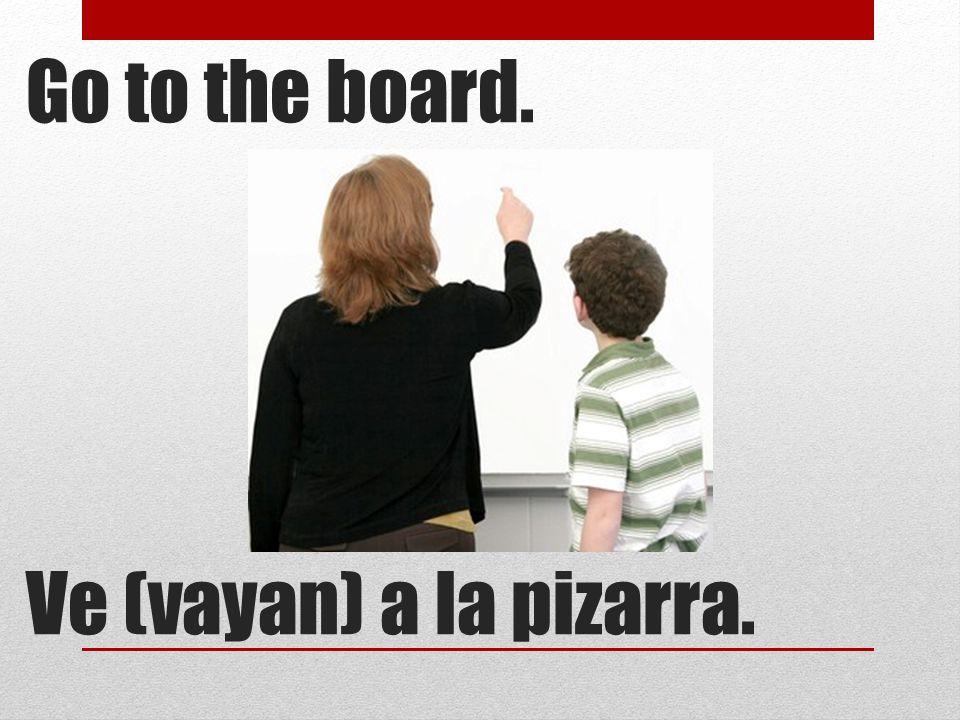 Go to the board. Ve (vayan) a la pizarra.