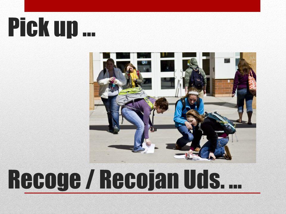 Pick up … Recoge / Recojan Uds. …