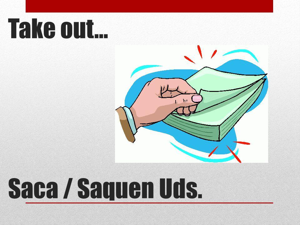 Take out… Saca / Saquen Uds.