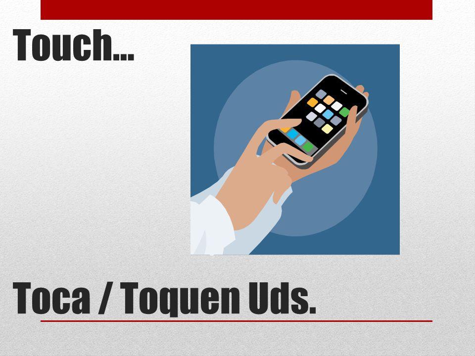 Touch… Toca / Toquen Uds.