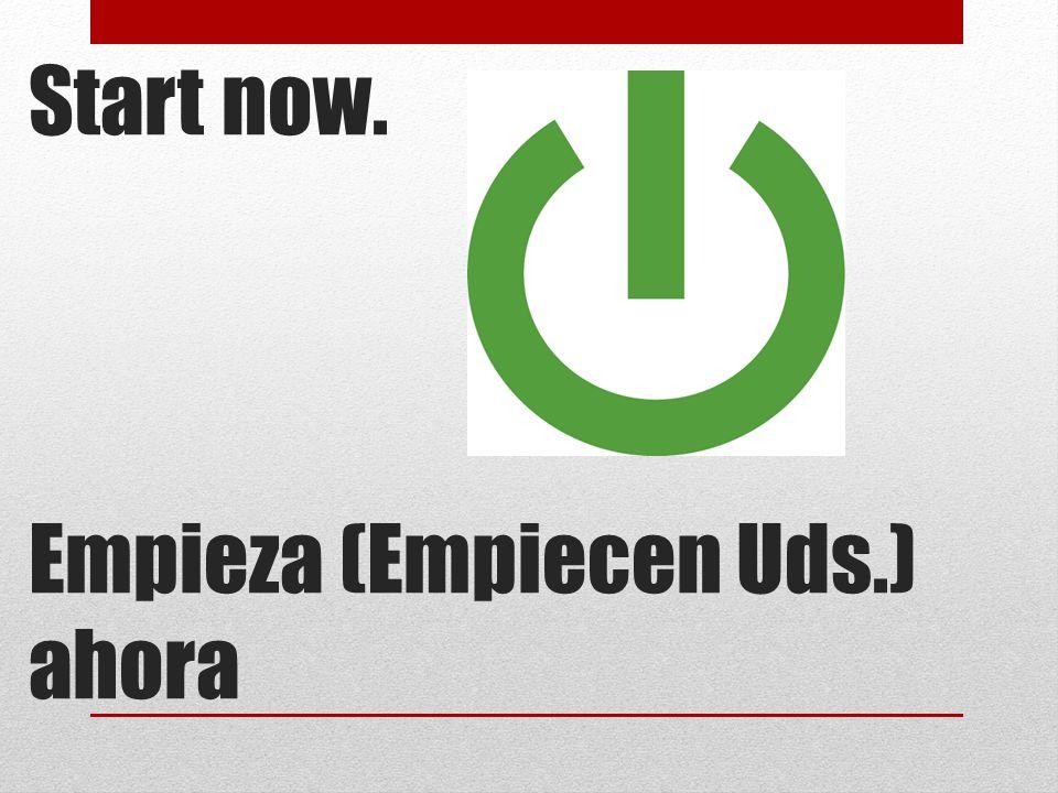 Start now. Empieza (Empiecen Uds.) ahora