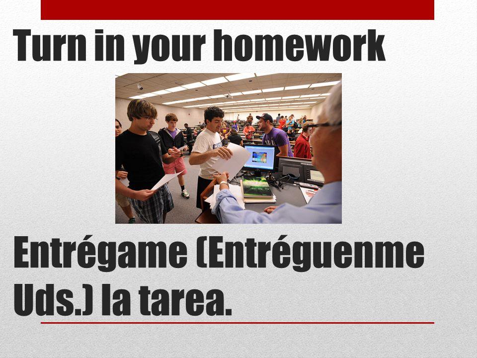 Turn in your homework Entrégame (Entréguenme Uds.) la tarea.