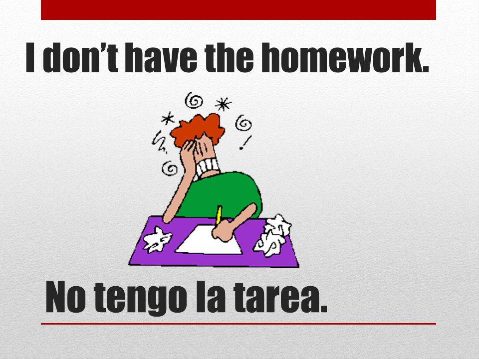 No tengo la tarea. I don't have the homework.