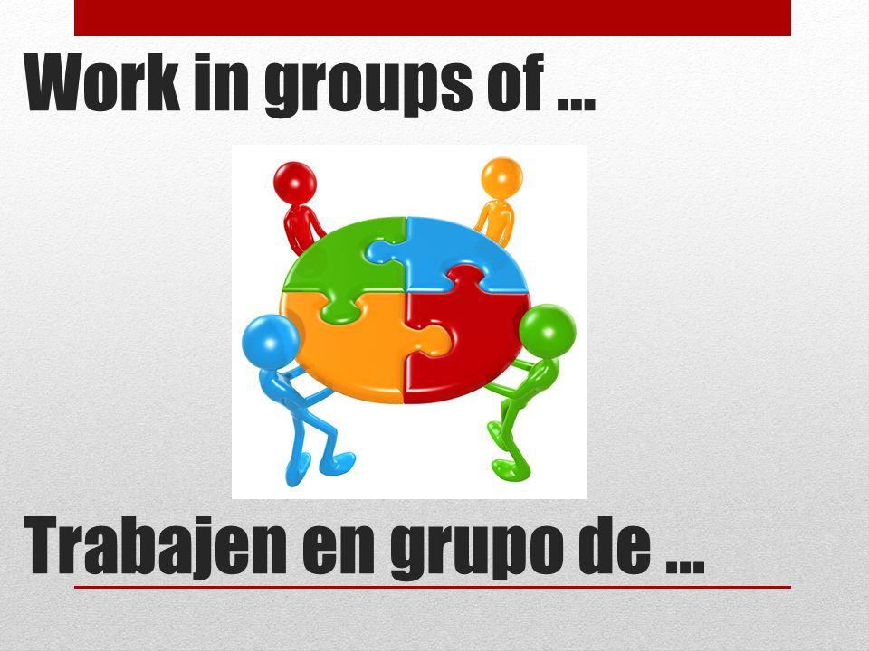 Work in groups of … Trabajen en grupo de...