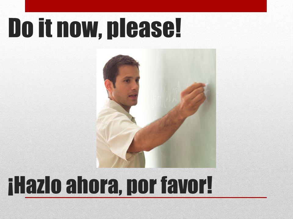 Do it now, please! ¡Hazlo ahora, por favor!