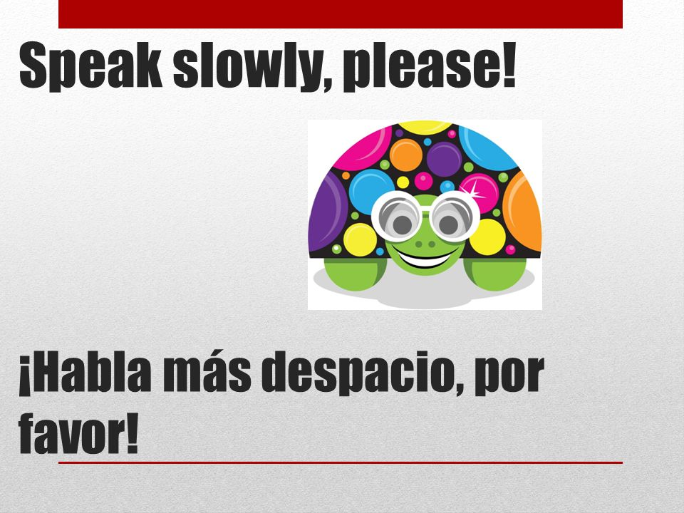 Speak slowly, please! ¡Habla más despacio, por favor!