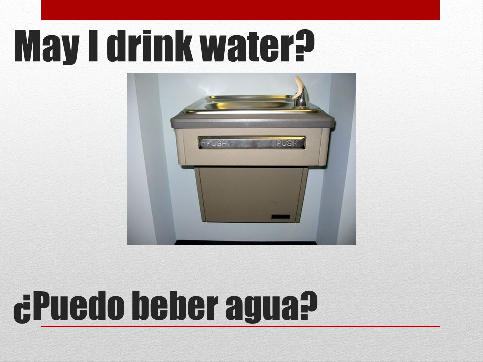 May I drink water ¿Puedo beber agua