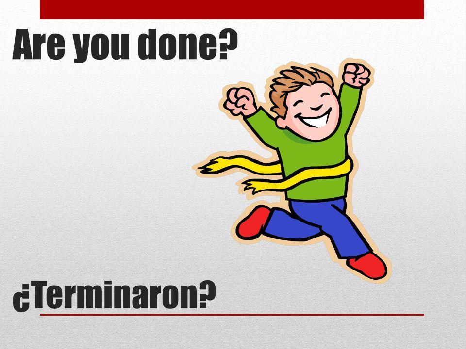 Are you done? ¿Terminaron?