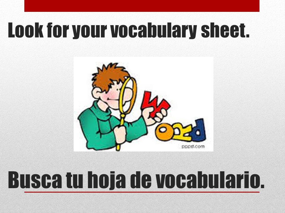 Look for your vocabulary sheet. Busca tu hoja de vocabulario.
