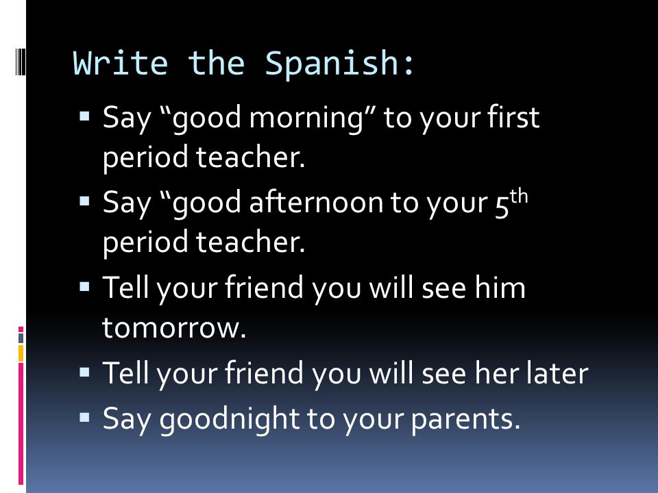 Write the Spanish:  Say good morning to your first period teacher.