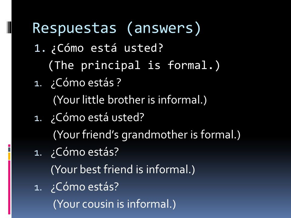 Respuestas (answers) 1. ¿Cómo está usted? (The principal is formal.) 1. ¿Cómo estás ? (Your little brother is informal.) 1. ¿Cómo está usted? (Your fr
