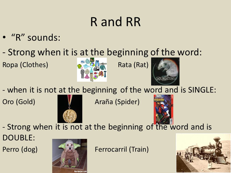R and RR R sounds: - Strong when it is at the beginning of the word: Ropa (Clothes)Rata (Rat) - when it is not at the beginning of the word and is SINGLE: Oro (Gold)Araña (Spider) - Strong when it is not at the beginning of the word and is DOUBLE: Perro (dog)Ferrocarril (Train)