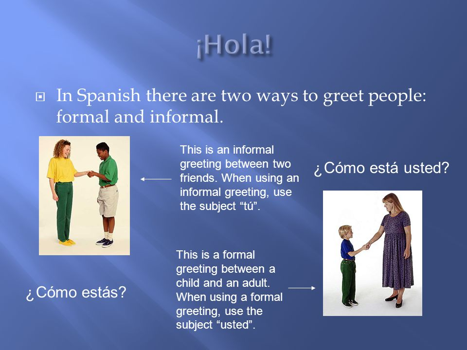  In Spanish there are two ways to greet people: formal and informal.