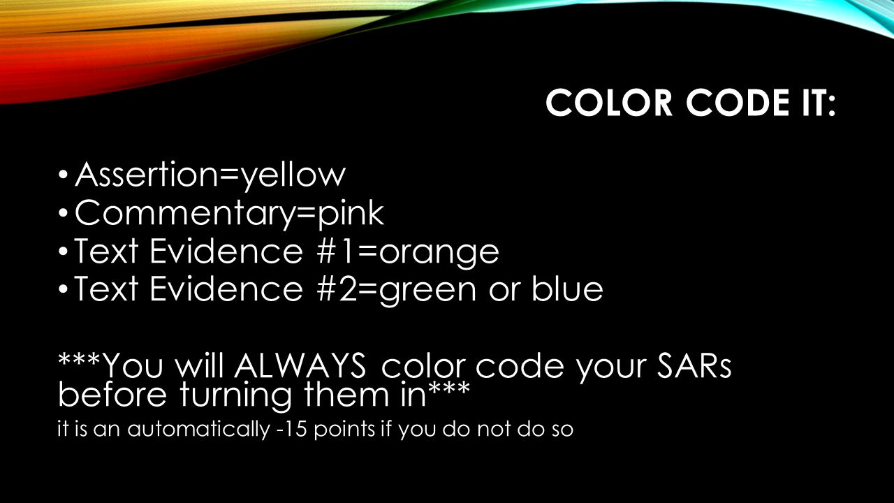 COLOR CODE IT: Assertion=yellow Commentary=pink Text Evidence #1=orange Text Evidence #2=green or blue ***You will ALWAYS color code your SARs before turning them in*** it is an automatically -15 points if you do not do so