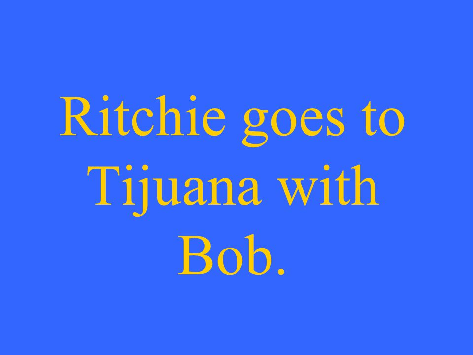 Ritchie goes to Tijuana with Bob.