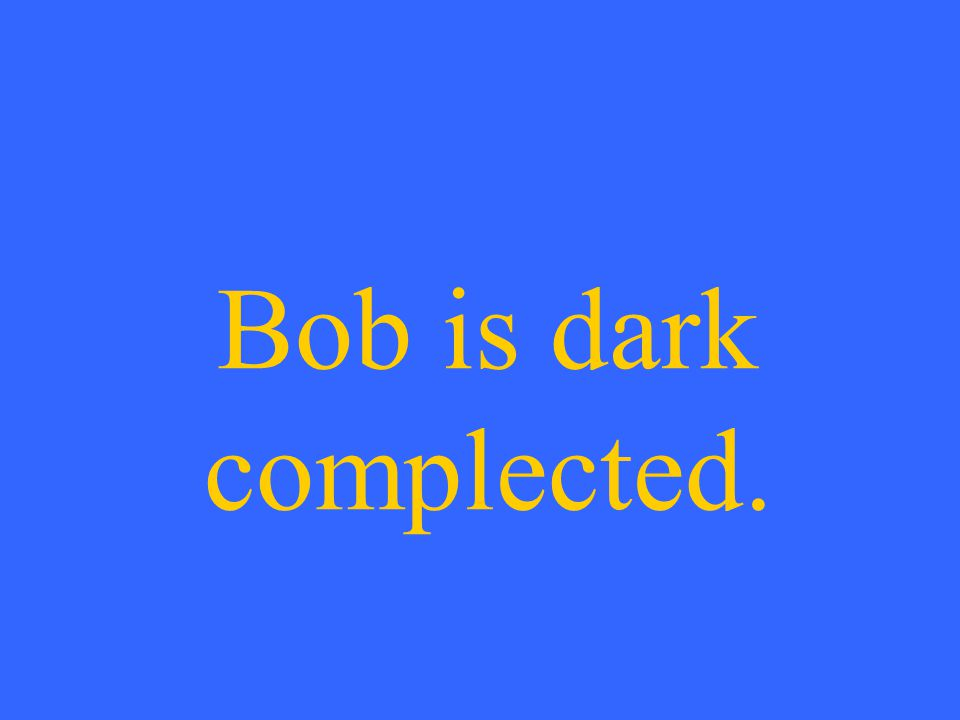 Bob is dark complected.