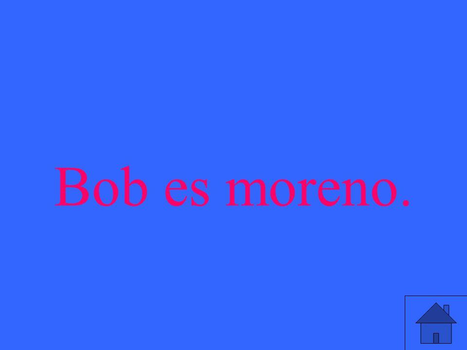 Bob es moreno.