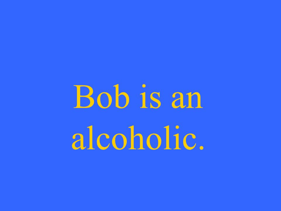 Bob is an alcoholic.