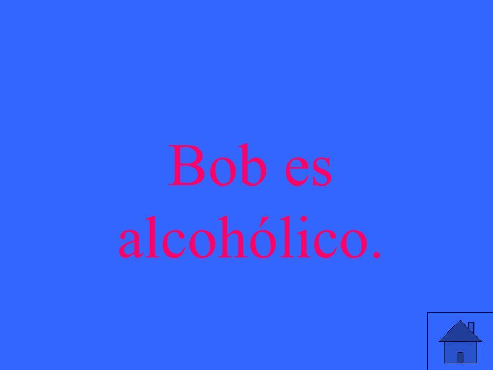 Bob es alcohólico.