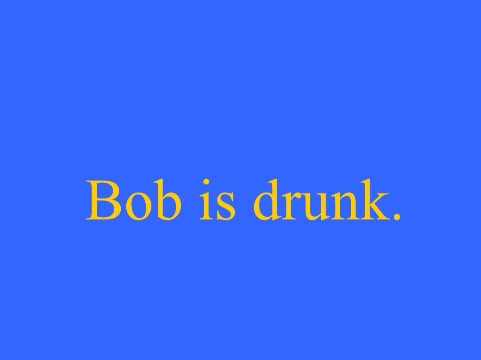 Bob is drunk.