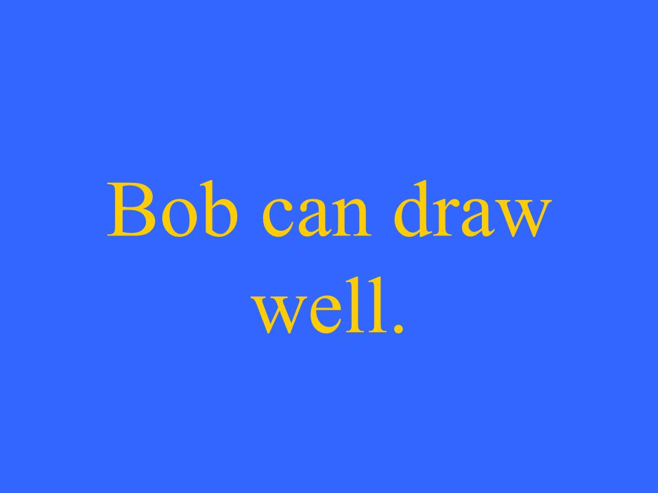 Bob can draw well.