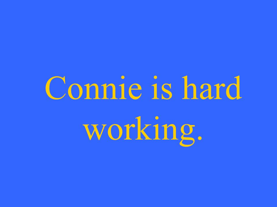 Connie is hard working.