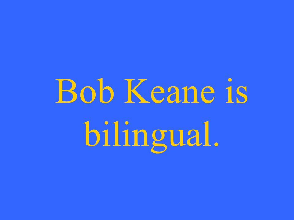 Bob Keane is bilingual.