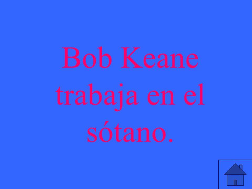 Bob Keane trabaja en el sótano.